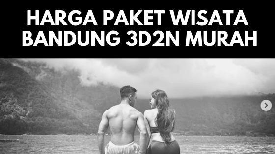 Harga Paket Wisata Bandung 3 Hari 2 Malam