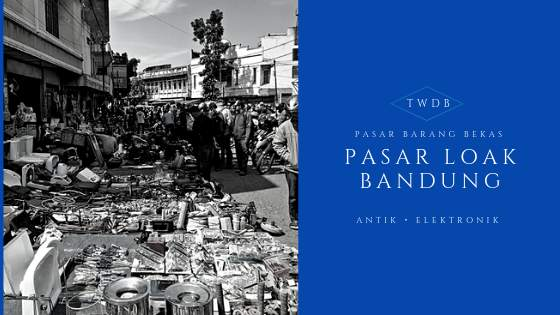 7 Pasar Loak Bandung Murah Terlengkap Terpopuler Legendaris